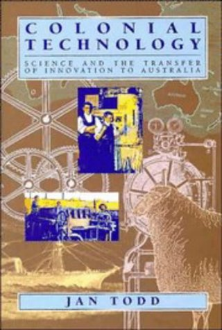 Colonial Technology: Science and the Transfer of Innovation to Australia (Studies in Australian History)