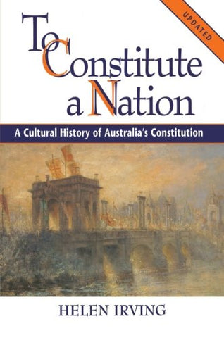 To Constitute a Nation: A Cultural History of Australia's Constitution (Studies in Australian History)