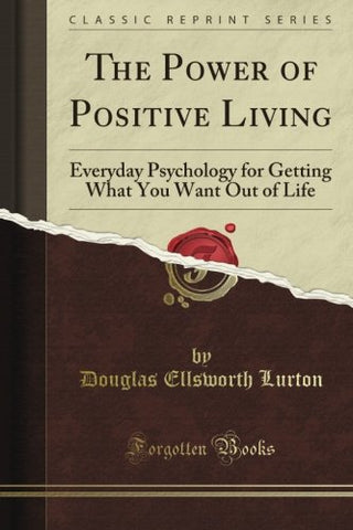 The Power of Positive Living: Everyday Psychology for Getting What You Want Out of Life (Classic Reprint)