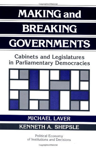Making and Breaking Governments: Cabinets and Legislatures in Parliamentary Democracies (Political Economy of Institutions and Decisions)