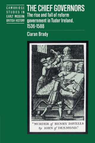 The Chief Governors: The Rise and Fall of Reform Government in Tudor Ireland 1536-1588 (Cambridge Studies in Early Modern British History)