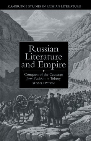 Russian Literature and Empire: Conquest of the Caucasus from Pushkin to Tolstoy (Cambridge Studies in Russian Literature)