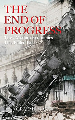 The End of Progress: How Modern Economics Has Failed Us