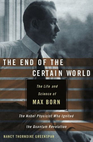 The End of the Certain World: The Life and Science of Max Born, the Nobel Physicist Who Ignited the Quantum Revolution