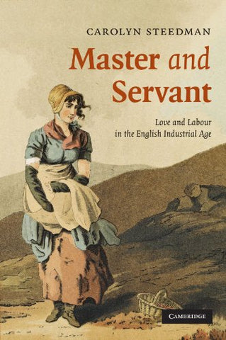 Master and Servant: Love and Labour in the English Industrial Age (Cambridge Social and Cultural Histories)