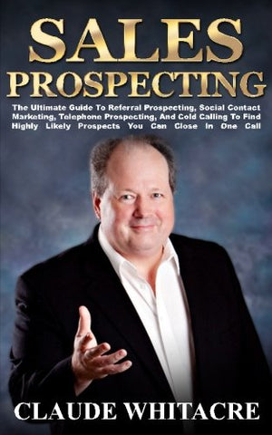 Sales Prospecting: The Ultimate Guide To Referral Prospecting, Social Contact Marketing, Telephone Prospecting, And Cold Calling To Find Highly Likely Prospects You Can Close In One Call