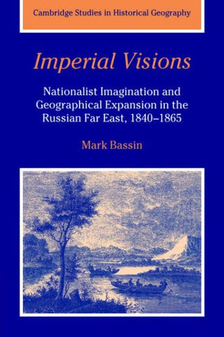 Imperial Visions: Nationalist Imagination and Geographical Expansion in the Russian Far East, 1840-1865 (Cambridge Studies in Historical Geography)