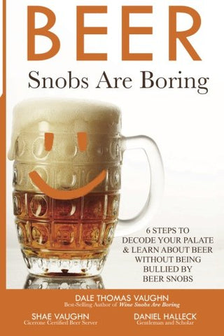 Beer Snobs Are Boring: 6 Steps  To Decode Your Palate And Feel Smart About Beer Without Being Bullied  by Beer Snobs (Wine Snobs Are Boring) (Volume 2)