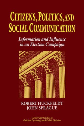 Citizens, Politics and Social Communication: Information and Influence in an Election Campaign (Cambridge Studies in Public Opinion and Political Psychology)