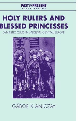 Holy Rulers and Blessed Princesses: Dynastic Cults in Medieval Central Europe (Past and Present Publications)