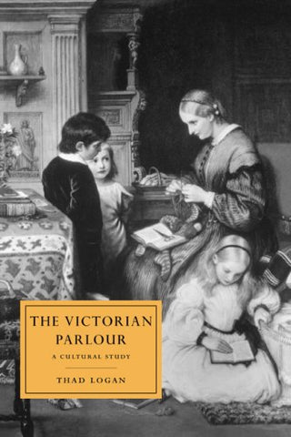 The Victorian Parlour: A Cultural Study (Cambridge Studies in Nineteenth-Century Literature and Culture)