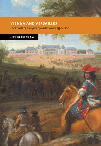 Vienna and Versailles: The Courts of Europe's Dynastic Rivals, 1550-1780 (New Studies in European History)