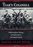 The Tsar's Colonels: Professionalism, Strategy, and Subversion in Late Imperial Russia