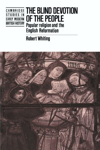 The Blind Devotion of the People: Popular Religion and the English Reformation (Cambridge Studies in Early Modern British History)