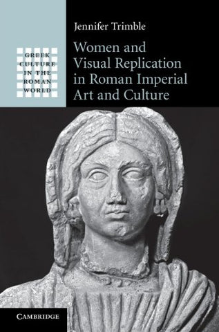 Women and Visual Replication in Roman Imperial Art and Culture (Greek Culture in the Roman World)