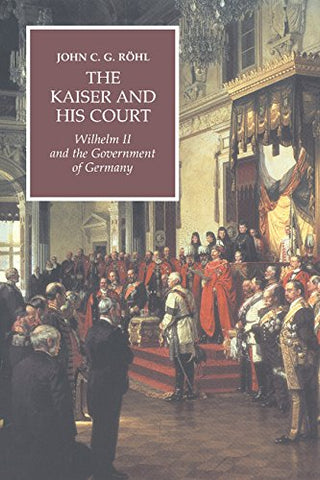 The Kaiser and his Court: Wilhelm II and the Government of Germany (Wilhelm II 3 Volume Hardback Set)