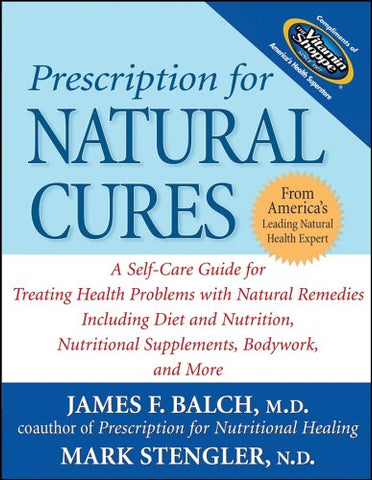 Prescription for Natural Cures: A Self-Care Guide for Treating Health Problems with Natural Remedies Including Diet and Nutrition, Nutritional Supplements, Bodywork, and More