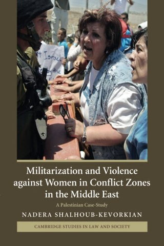Militarization and Violence against Women in Conflict Zones in the Middle East: A Palestinian Case-Study (Cambridge Studies in Law and Society)