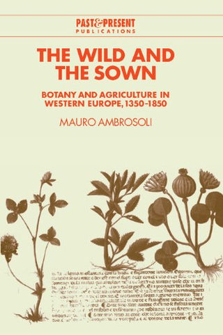 The Wild and the Sown: Botany and Agriculture in Western Europe, 1350-1850 (Past and Present Publications)