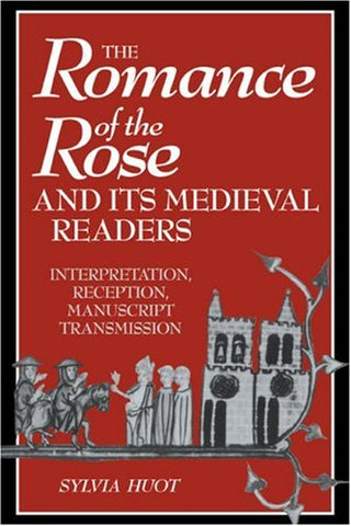 The Romance of the Rose and its Medieval Readers: Interpretation, Reception, Manuscript Transmission (Cambridge Studies in Medieval Literature)