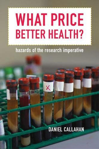 What Price Better Health?: Hazards of the Research Imperative (California/Milbank Books on Health and the Public)