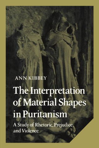 The Interpretation of Material Shapes in Puritanism: A Study of Rhetoric, Prejudice, and Violence (Cambridge Studies in American Literature and Culture)