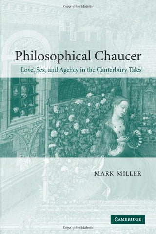 Philosophical Chaucer: Love, Sex, and Agency in the Canterbury Tales (Cambridge Studies in Medieval Literature)