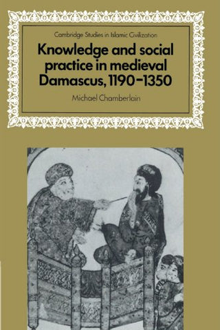 Knowledge and Social Practice in Medieval Damascus, 1190-1350 (Cambridge Studies in Islamic Civilization)
