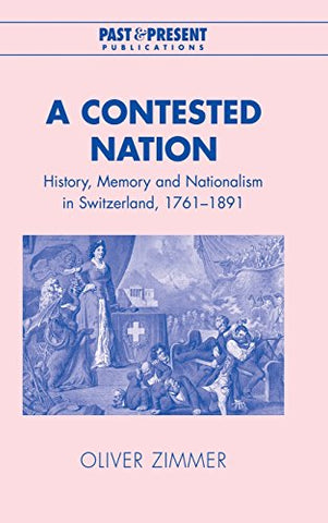 A Contested Nation: History, Memory and Nationalism in Switzerland, 1761-1891 (Past and Present Publications)