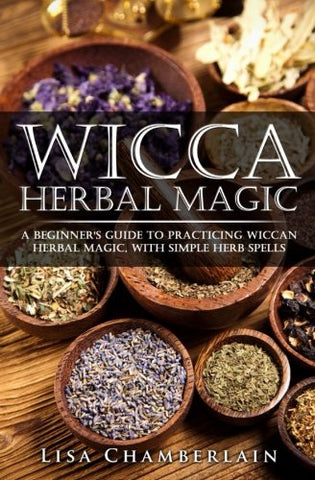 Wicca Herbal Magic: A Beginners Guide to Practicing Wiccan Herbal Magic, with Simple Herb Spells
