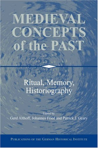 Medieval Concepts of the Past: Ritual, Memory, Historiography (Publications of the German Historical Institute)