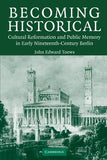 Becoming Historical: Cultural Reformation and Public Memory in Early Nineteenth-Century Berlin