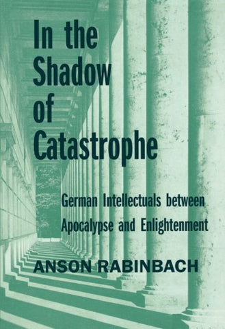 In the Shadow of Catastrophe: German Intellectuals Between Apocalypse and Enlightenment (Weimar and Now: German Cultural Criticism)