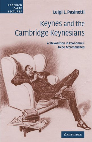 Keynes and the Cambridge Keynesians: A 'Revolution in Economics' to be Accomplished (Federico Caff Lectures)
