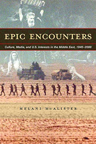 Epic Encounters: Culture, Media, and U.S. Interests in the Middle East, 1945-2000 (American Crossroads)