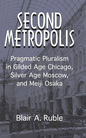 Second Metropolis: Pragmatic Pluralism in Gilded Age Chicago, Silver Age Moscow, and Meiji Osaka (Woodrow Wilson Center Press)
