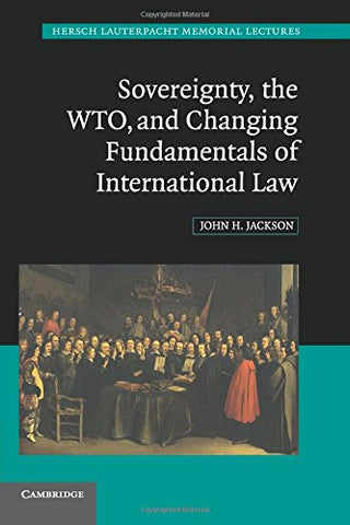 Sovereignty, the WTO, and Changing Fundamentals of International Law (Hersch Lauterpacht Memorial Lectures)