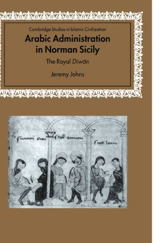 Arabic Administration in Norman Sicily: The Royal Diwan (Cambridge Studies in Islamic Civilization)