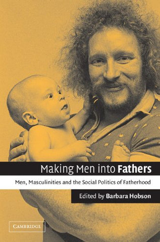 Making Men into Fathers: Men, Masculinities and the Social Politics of Fatherhood