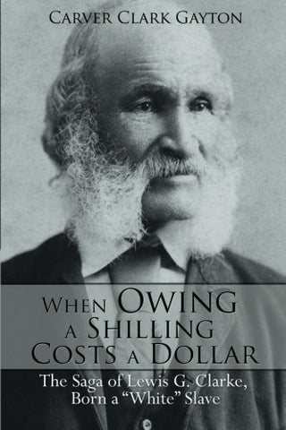 When Owing A Shilling Costs A Dollar: The Saga Of Lewis G. Clarke, Born A White Slave