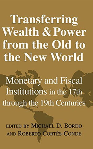 Transferring Wealth and Power from the Old to the New World: Monetary and Fiscal Institutions in the 17th through the 19th Centuries (Studies in Macroeconomic History)