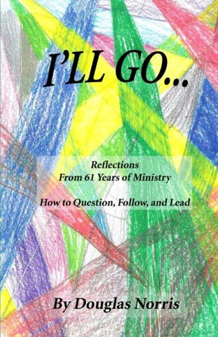 I'll Go: Reflections From My 61 Years of Ministry On How to Question, Follow and Lead