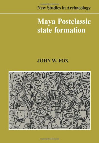 Maya Postclassic State Formation: Segmentary Lineage Migration in Advancing Frontiers (New Studies in Archaeology)