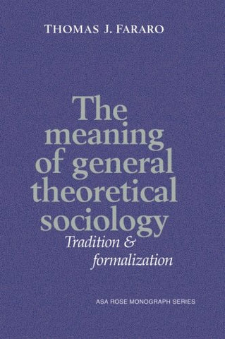 The Meaning of General Theoretical Sociology: Tradition and Formalization (American Sociological Association Rose Monographs)