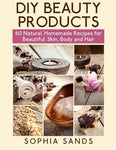 DIY Beauty Products:: 60 Natural Homemade Recipes for Beautiful Skin, Body and Hair
