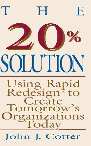 The 20% Solution: Using Rapid Redesign to Create Tomorrow's Organizations Today