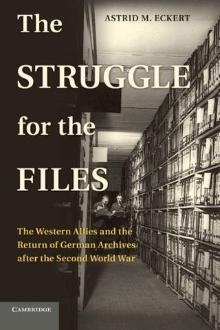 The Struggle for the Files: The Western Allies and the Return of German Archives after the Second World War (Publications of the German Historical Institute)