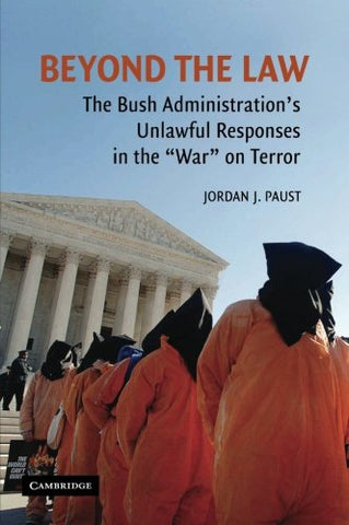 Beyond the Law: The Bush Administration's Unlawful Responses in the War on Terror