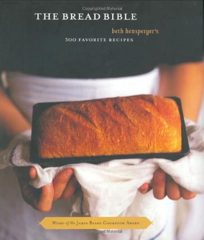 The Bread Bible: Beth Hensperger's 300 Favorite Recipes