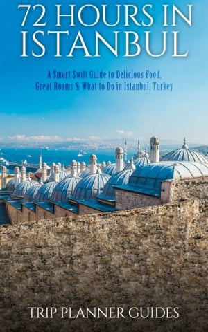 Istanbul: 72 Hours in Istanbul -A Smart Swift Guide to Delicious Food, Great Rooms & What to Do in Istanbul, Turkey. (Trip Plannner Guides) (Volume 1)